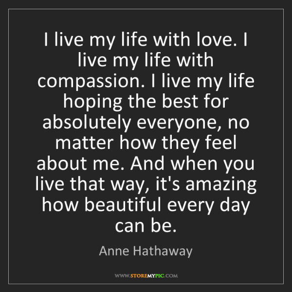 Anne Hathaway: I live my life with love. I live my life with compassion....