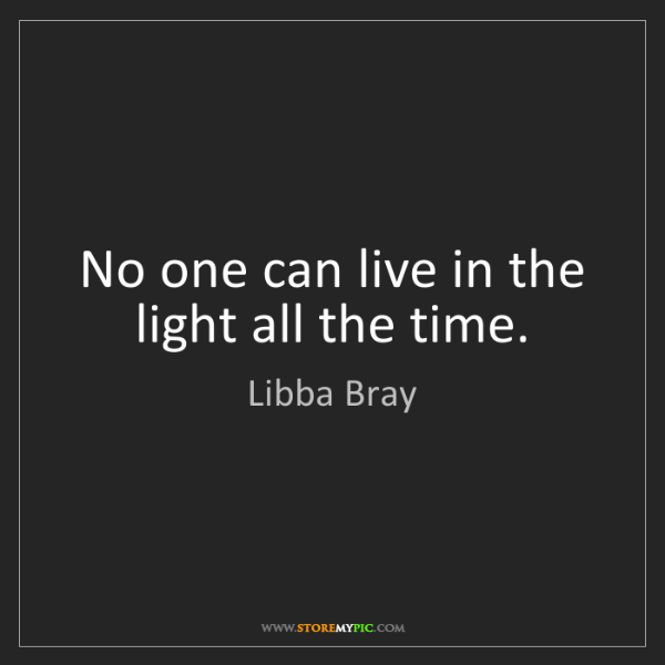 Libba Bray: No one can live in the light all the time.
