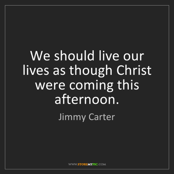 Jimmy Carter: We should live our lives as though Christ were coming...