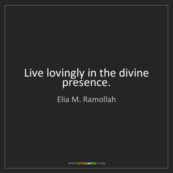 Elia M. Ramollah: Live lovingly in the divine presence.