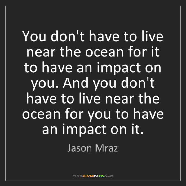 Jason Mraz: You don't have to live near the ocean for it to have...