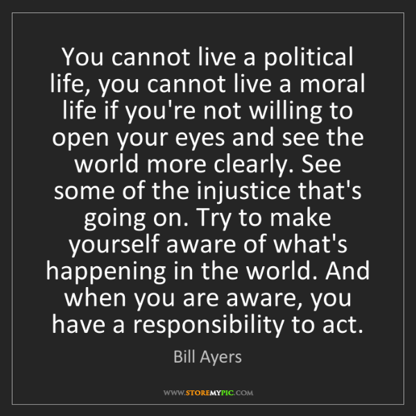 Bill Ayers: You cannot live a political life, you cannot live a moral...