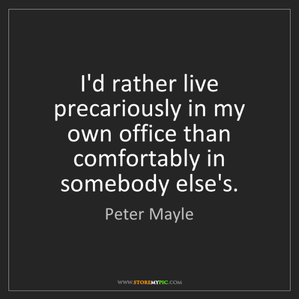Peter Mayle: I'd rather live precariously in my own office than comfortably...