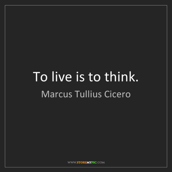 Marcus Tullius Cicero: To live is to think.