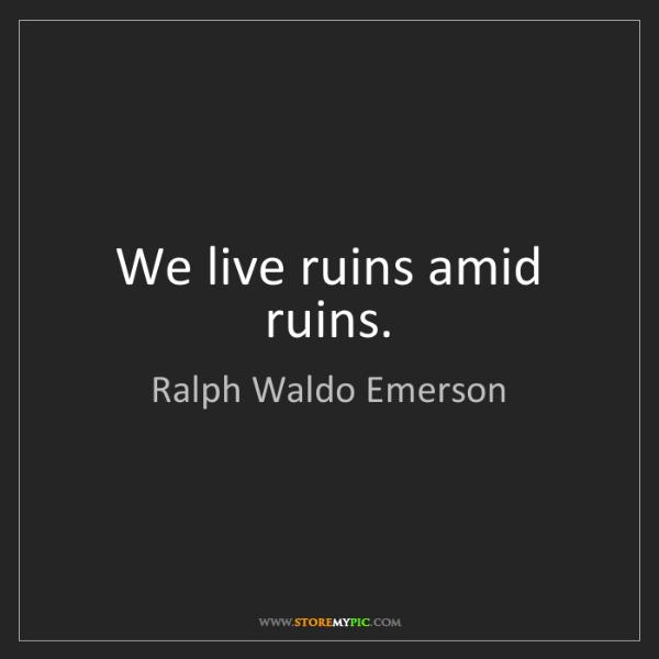 Ralph Waldo Emerson: We live ruins amid ruins.