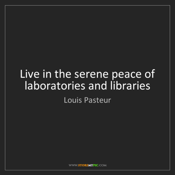Louis Pasteur: Live in the serene peace of laboratories and libraries