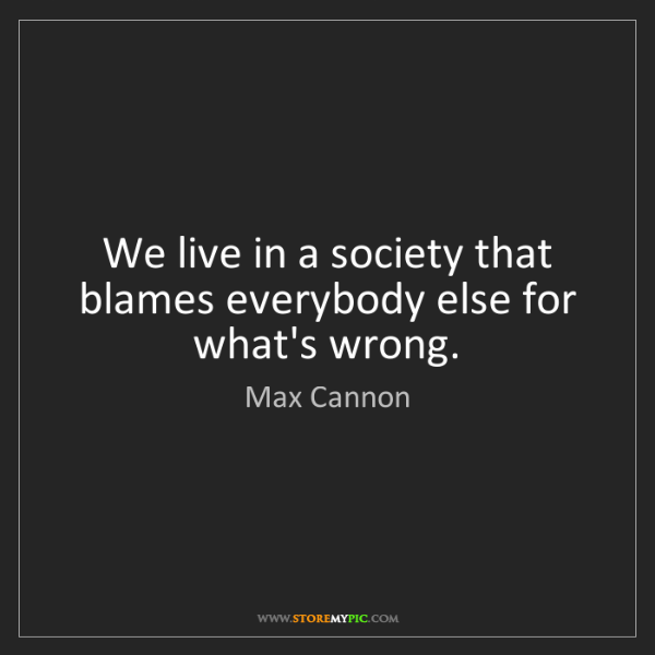 Max Cannon: We live in a society that blames everybody else for what's...