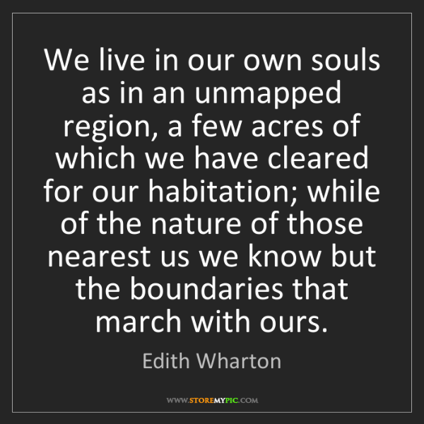 Edith Wharton: We live in our own souls as in an unmapped region, a...