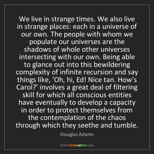 Douglas Adams: We live in strange times. We also live in strange places:...
