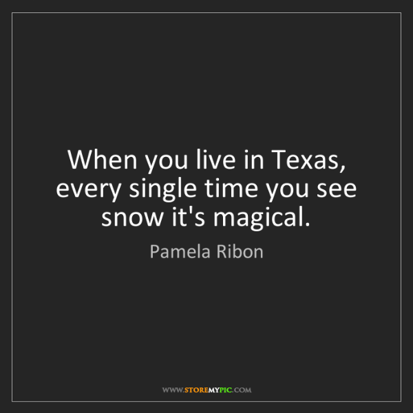 Pamela Ribon: When you live in Texas, every single time you see snow...