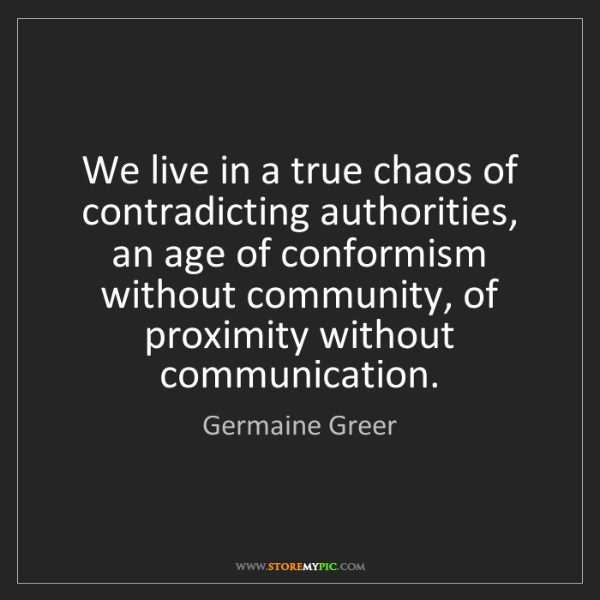 Germaine Greer: We live in a true chaos of contradicting authorities,...