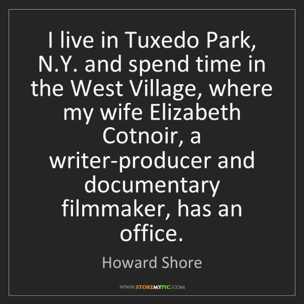 Howard Shore: I live in Tuxedo Park, N.Y. and spend time in the West...