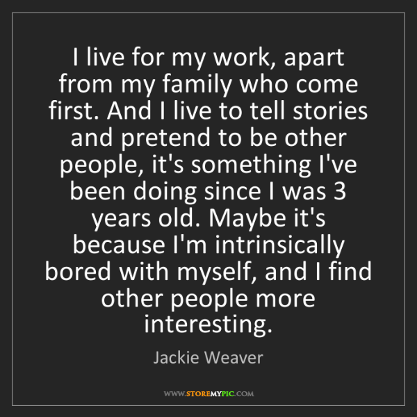 Jackie Weaver: I live for my work, apart from my family who come first....