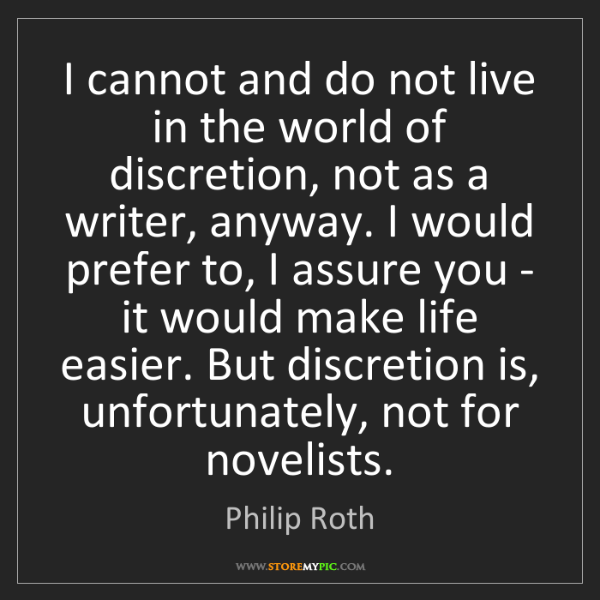 Philip Roth: I cannot and do not live in the world of discretion,...