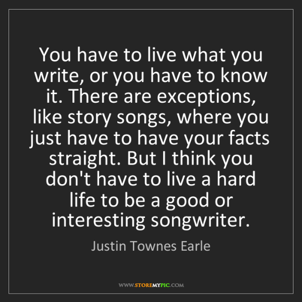 Justin Townes Earle: You have to live what you write, or you have to know...