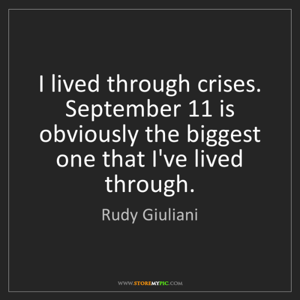 Rudy Giuliani: I lived through crises. September 11 is obviously the...