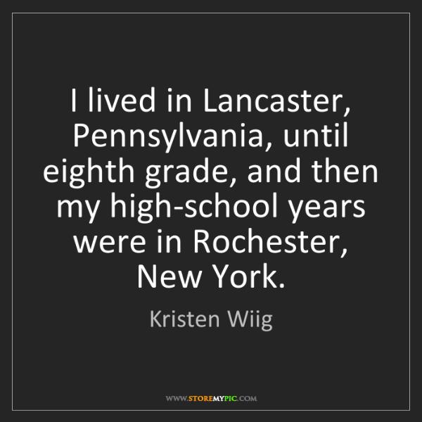 Kristen Wiig: I lived in Lancaster, Pennsylvania, until eighth grade,...