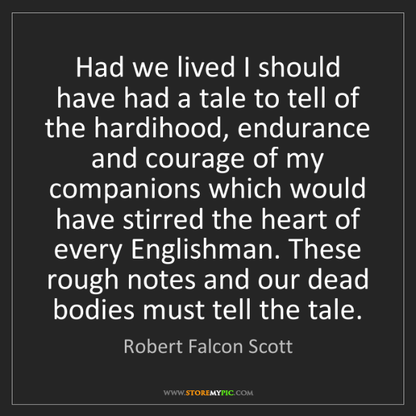 Robert Falcon Scott: Had we lived I should have had a tale to tell of the...