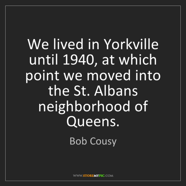 Bob Cousy: We lived in Yorkville until 1940, at which point we moved...