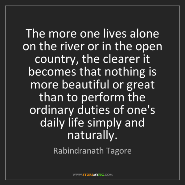 Rabindranath Tagore: The more one lives alone on the river or in the open...