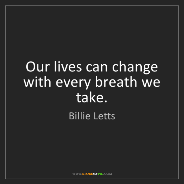 Billie Letts: Our lives can change with every breath we take.