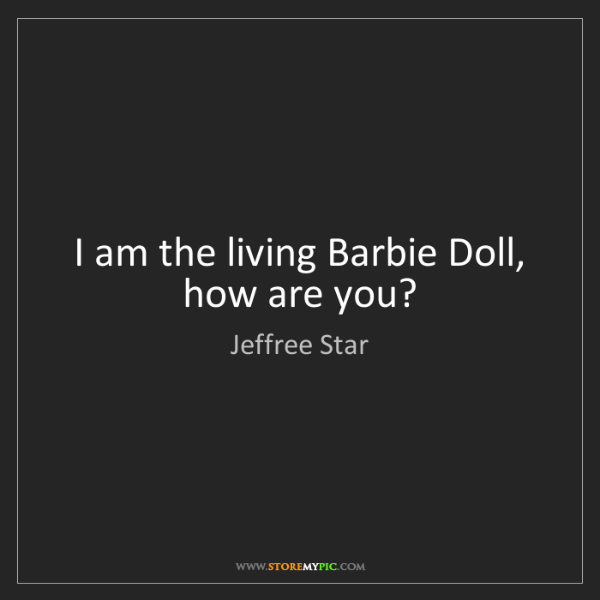 Jeffree Star: I am the living Barbie Doll, how are you?