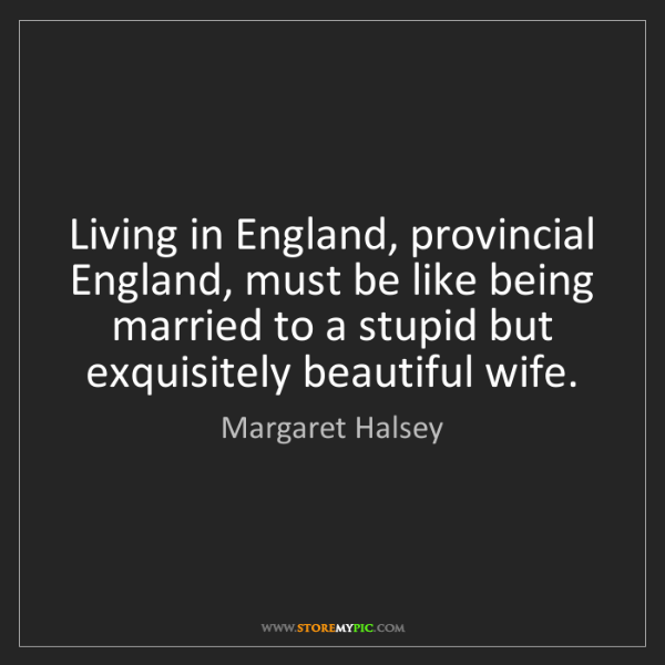 Margaret Halsey: Living in England, provincial England, must be like being...