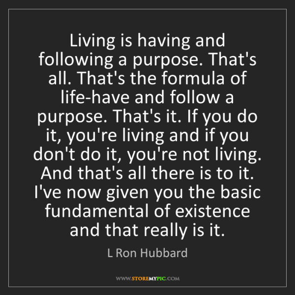 L Ron Hubbard: Living is having and following a purpose. That's all....
