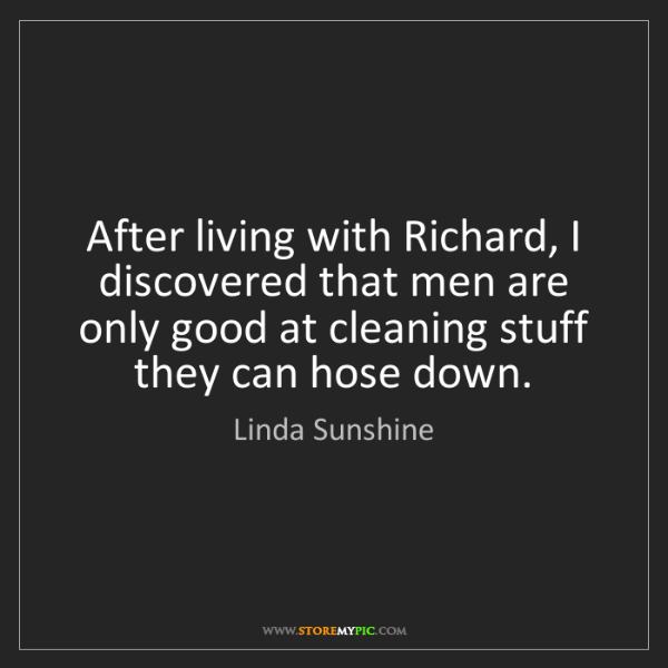 Linda Sunshine: After living with Richard, I discovered that men are...