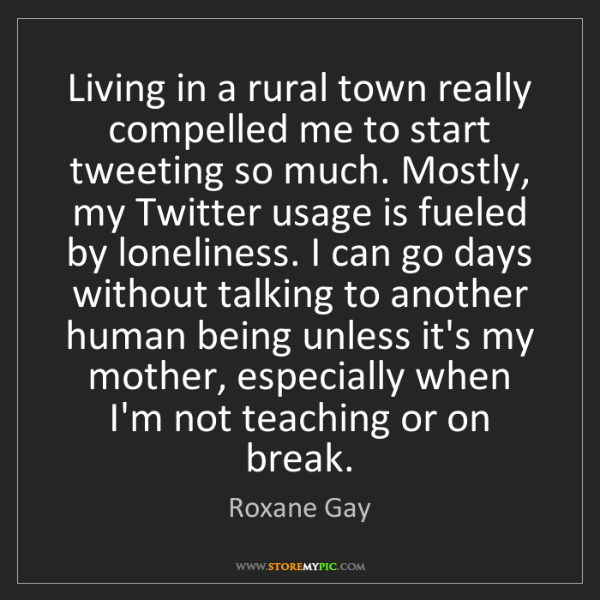 Roxane Gay: Living in a rural town really compelled me to start tweeting...