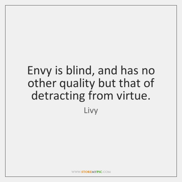 Envy is blind, and has no other quality but that of detracting ...