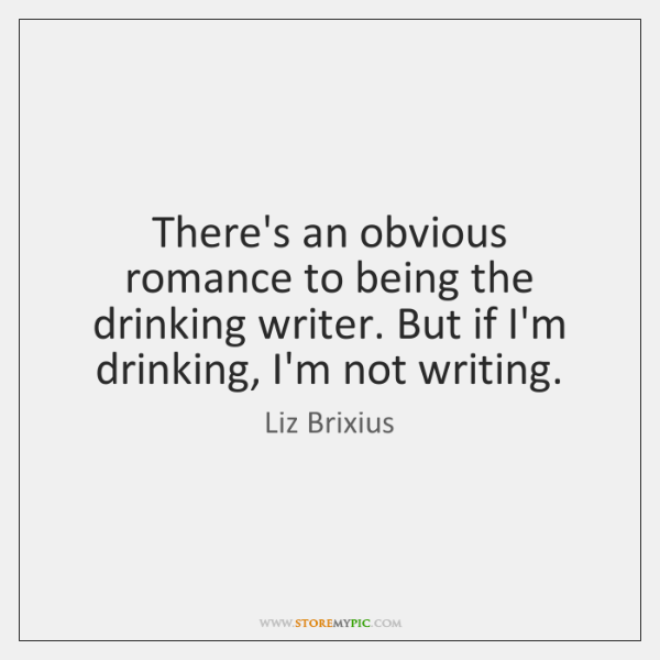 There's an obvious romance to being the drinking writer. But if I'm ...