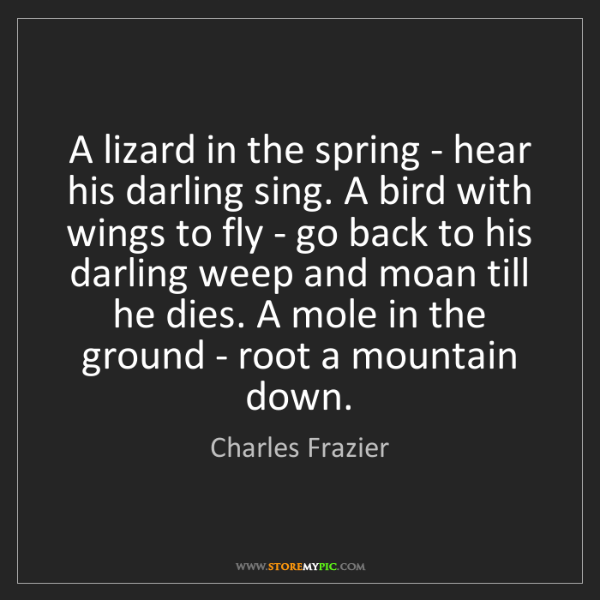 Charles Frazier: A lizard in the spring - hear his darling sing. A bird...