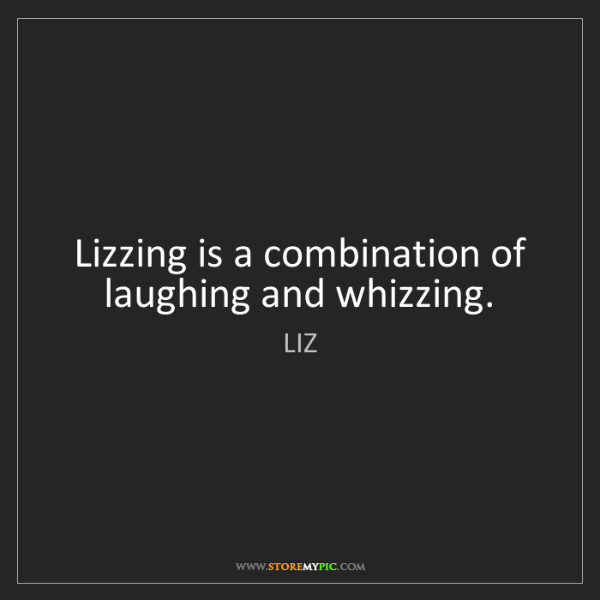 LIZ: Lizzing is a combination of laughing and whizzing.