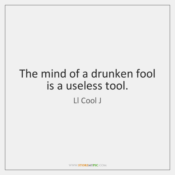 The mind of a drunken fool is a useless tool.