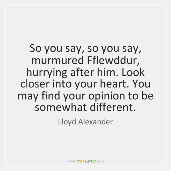 So you say, so you say, murmured Fflewddur, hurrying after him. Look ...