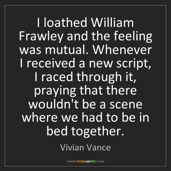 Vivian Vance: I loathed William Frawley and the feeling was mutual....