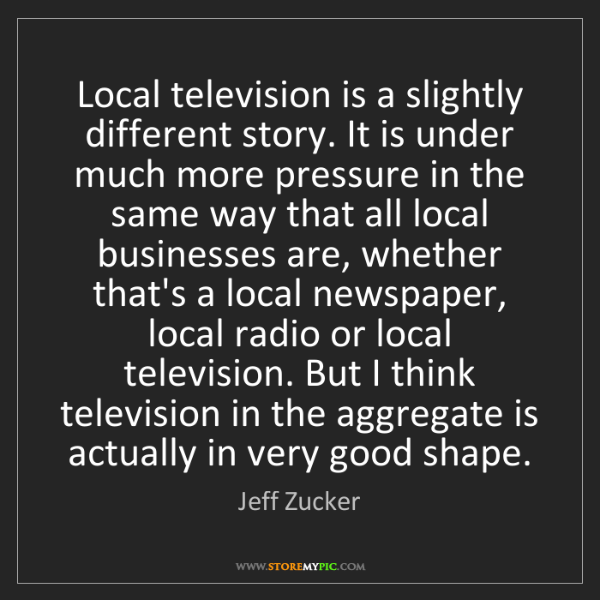 Jeff Zucker: Local television is a slightly different story. It is...