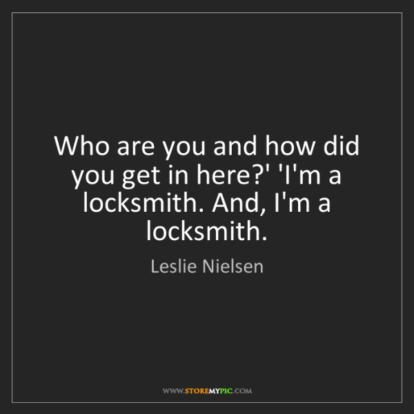 Leslie Nielsen: Who are you and how did you get in here?' 'I'm a locksmith....