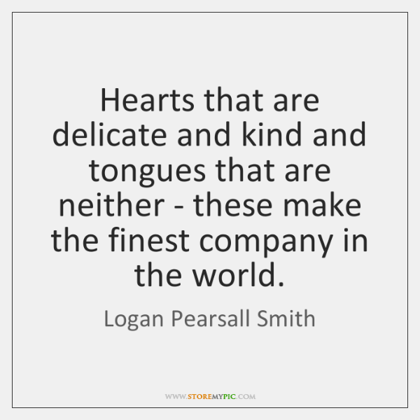 Hearts that are delicate and kind and tongues that are neither - ...