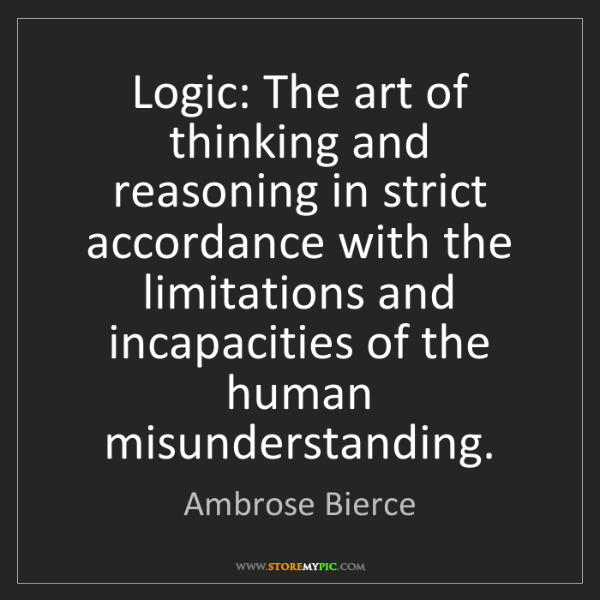 Ambrose Bierce: Logic: The art of thinking and reasoning in strict accordance...