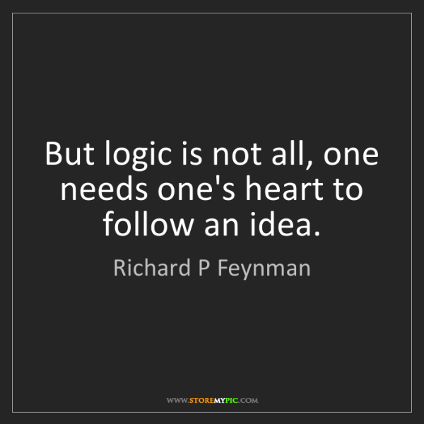 Richard P Feynman: But logic is not all, one needs one's heart to follow...
