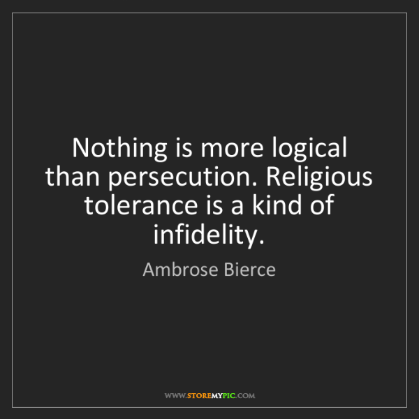 Ambrose Bierce: Nothing is more logical than persecution. Religious tolerance...