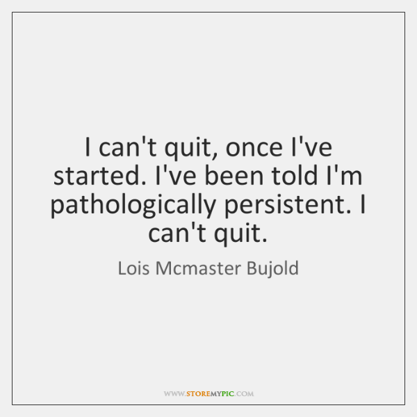 I can't quit, once I've started. I've been told I'm pathologically persistent. ...