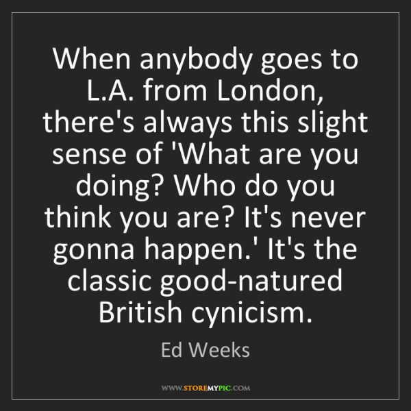 Ed Weeks: When anybody goes to L.A. from London, there's always...