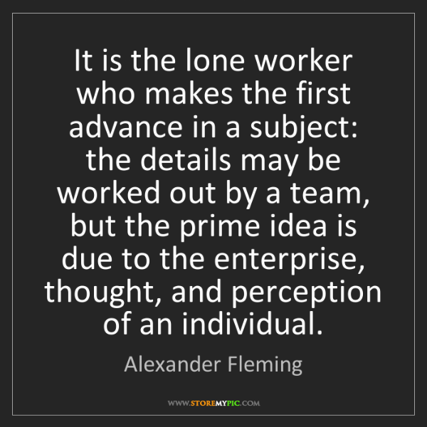Alexander Fleming: It is the lone worker who makes the first advance in...