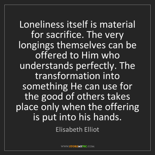 Elisabeth Elliot: Loneliness itself is material for sacrifice. The very...