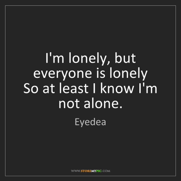 Eyedea: I'm lonely, but everyone is lonely  So at least I know...