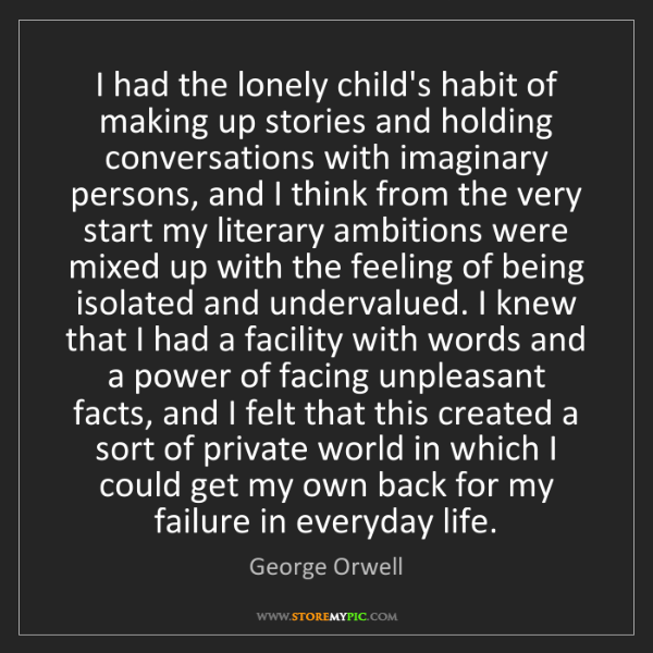 George Orwell: I had the lonely child's habit of making up stories and...