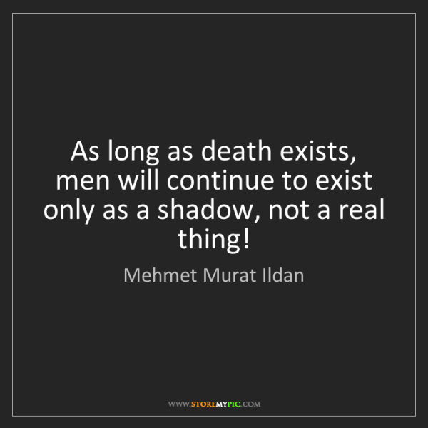 Mehmet Murat Ildan: As long as death exists, men will continue to exist only...